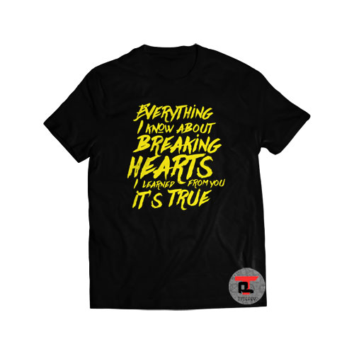 Everything I Know About Breaking Hearts I Learned From You Its True Shirt