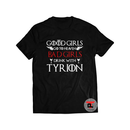 Good girls go to heaven bad girls drink with tyrion Shirt