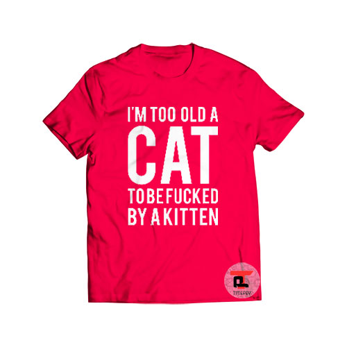 Im Too Old A Cat To Be Fcked By A Kitten Shirt