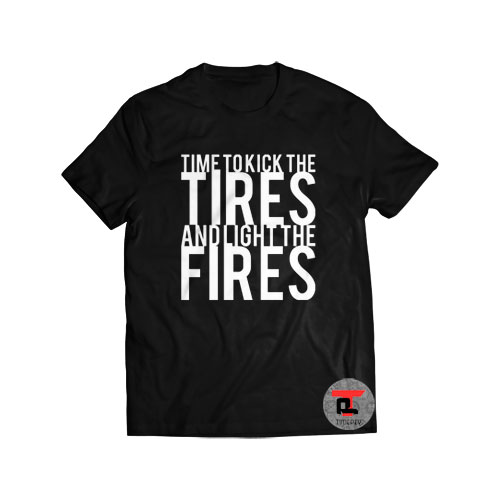 Kick The Tires And Light The Fires Shirt