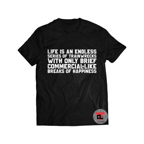 Life Is An Endless Series of Trainwrecks With Only Brief Commercial Like Breaks of Happiness Shirt