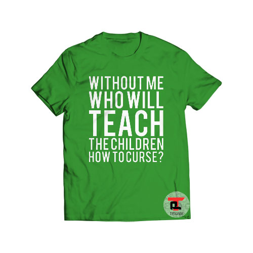 Without Me Who Will Teach Shirt