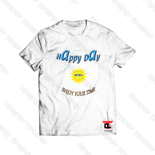 Happy Day Enjoy Your Time Viral Fashion T Shirt