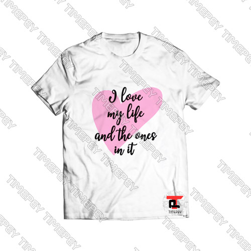 I Love My Life And The Ones In It Viral Fashion T Shirt