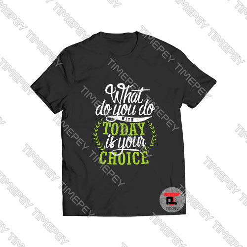What You Do With Today Is Your Choice Viral Fashion T Shirt