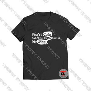 You're Cute and All But I'm Not Sharing My Wine Viral Fashion T Shirt