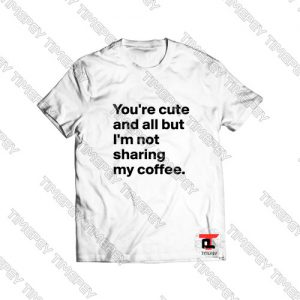 You're cute and all but I'm not sharing Viral Fashion T Shirt