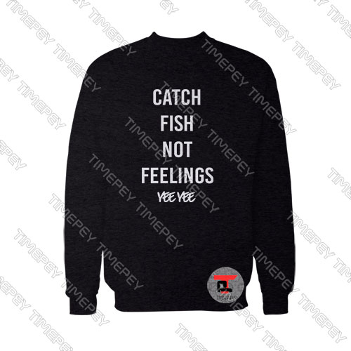 Catch-Fish-Not-Feelings-yee-yee-Sweatshirt
