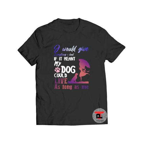 If It Meant My Dog Could Live T Shirt I Would Give Everything S-3XL
