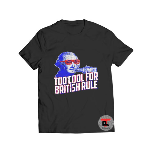 Too Cool For British Rule T Shirt