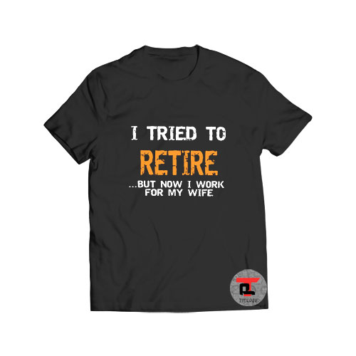 I Tried To Retire But Now I Work T Shirt
