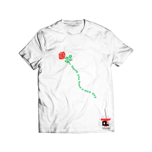 Rose Thank You Have A Nice Day T Shirt