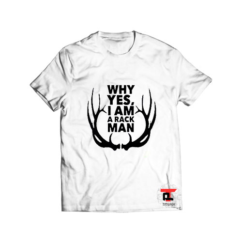 Why Yes I Am a Rack Man T Shirt