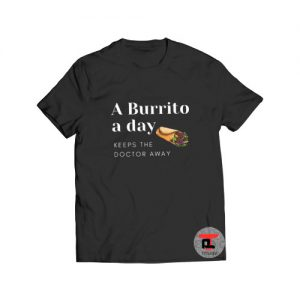 A Burrito a day keeps the doctor away T Shirt