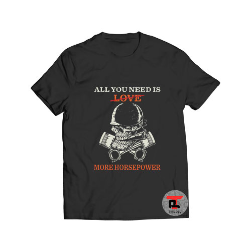 All You Need Is Love More Horsepower T Shirt