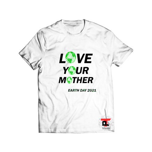 Love Your Mother Earth Day T Shirt