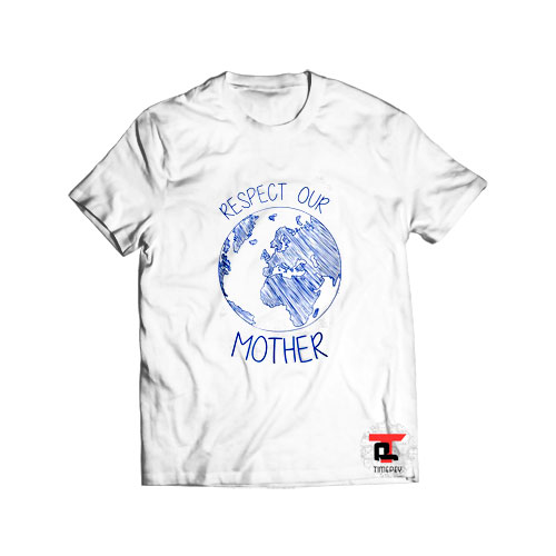 Respect Our Mother Earth Day T Shirt