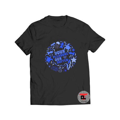 Your Pleasure Our Suffer World Oceans Day T Shirt