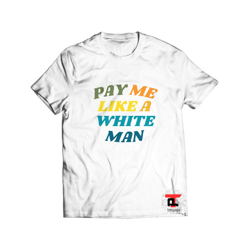 Official Pay Me Like A White Man T Shirt